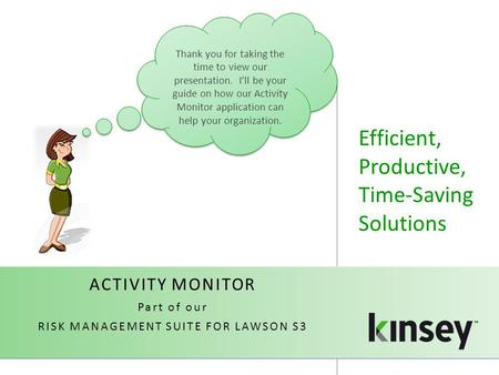 Efficient, Productive, Time-Saving Solutions ACTIVITY MONITOR Part of our RISK MANAGEMENT SUITE FOR LAWSON S3 Thank you for taking the time to view our.