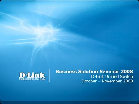 Business Solution Seminar 2008 D-Link Unified Switch October – November 2008.