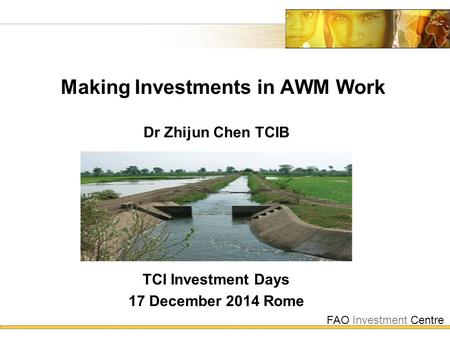 FAO Investment Centre Making Investments in AWM Work TCI Investment Days 17 December 2014 Rome Dr Zhijun Chen TCIB.