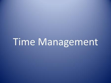 Time Management. Yesterday is History Tomorrow is Mystery But today is a gift That's why it is called The Present.