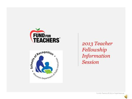 2013 Teacher Fellowship Information Session Partner Logo Fund for Teachers © 2012 All Rights Reserved.