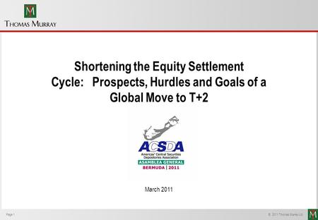 Page 1 © 2011 Thomas Murray Ltd. Shortening the Equity Settlement Cycle: Prospects, Hurdles and Goals of a Global Move to T+2 March 2011.