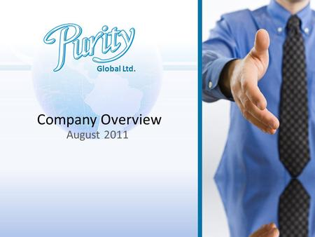 Global Ltd. Company Overview August 2011. About Purity… Established in 2008 by two creative and entrepreneurial businessmen with extensive experience.