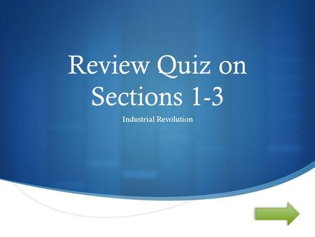  Review Quiz on Sections 1-3 Industrial Revolution.