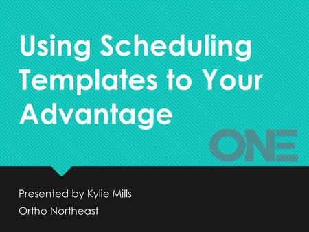 Using Scheduling Templates to Your Advantage Presented by Kylie Mills Ortho Northeast Presented by Kylie Mills Ortho Northeast.