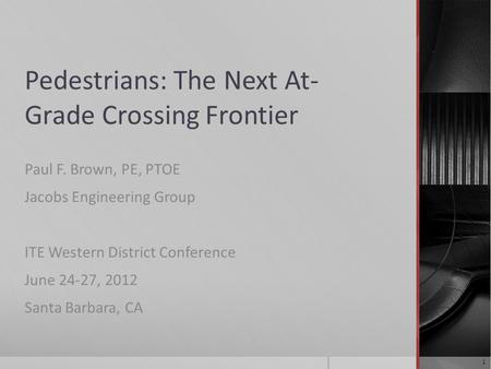 Pedestrians: The Next At- Grade Crossing Frontier Paul F. Brown, PE, PTOE Jacobs Engineering Group ITE Western District Conference June 24-27, 2012 Santa.