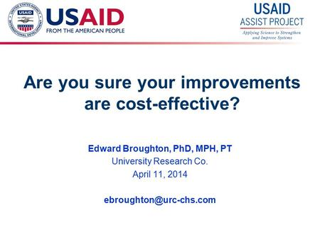 1 Are you sure your improvements are cost-effective? Edward Broughton, PhD, MPH, PT University Research Co. April 11, 2014