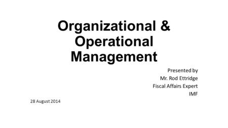 Organizational & Operational Management Presented by Mr. Rod Ettridge Fiscal Affairs Expert IMF 28 August 2014.