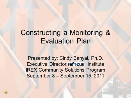 Constructing a Monitoring & Evaluation Plan Presented by: Cindy Banyai, Ph.D. Executive Director, efocus Institute IREX Community Solutions Program September.