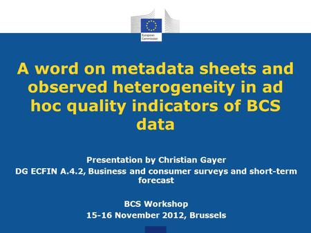 A word on metadata sheets and observed heterogeneity in ad hoc quality indicators of BCS data Presentation by Christian Gayer DG ECFIN A.4.2, Business.