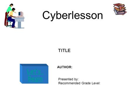 Cyberlesson Let's Begin TITLE AUTHOR: Presented by: Recommended Grade Level:
