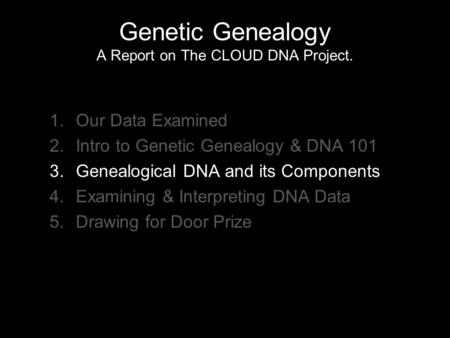 Genetic Genealogy A Report on The CLOUD DNA Project. 1.Our Data Examined 2.Intro to Genetic Genealogy & DNA 101 3.Genealogical DNA and its Components 4.Examining.
