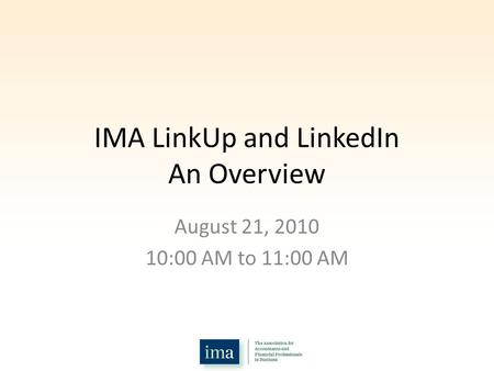 IMA LinkUp and LinkedIn An Overview August 21, 2010 10:00 AM to 11:00 AM.