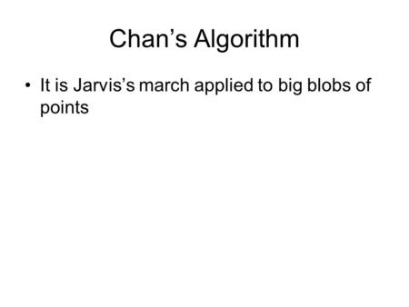 Chan's Algorithm It is Jarvis's march applied to big blobs of points.