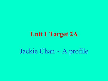 Unit 1 Target 2A Jackie Chan ~ A profile. Discourse 1 Jackie Chan / born / Hong Kong / 4 th April, 1954. parents / called / Chan Kong Sang. 1960 / parents.