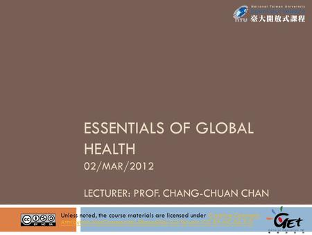 ESSENTIALS OF GLOBAL HEALTH 02/MAR/2012 LECTURER: PROF. CHANG-CHUAN CHAN Unless noted, the course materials are licensed under Creative Commons Attribution-NonCommercial-ShareAlike.
