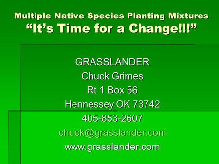 "Multiple Native Species Planting Mixtures ""It's Time for a Change!!!"" GRASSLANDER Chuck Grimes Rt 1 Box 56 Hennessey OK 73742"