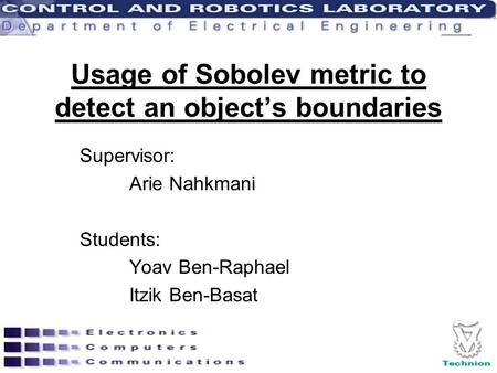 Usage of Sobolev metric to detect an object's boundaries Supervisor: Arie Nahkmani Students: Yoav Ben-Raphael Itzik Ben-Basat.