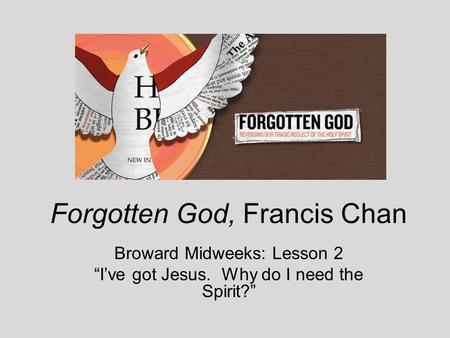 "Forgotten God, Francis Chan Broward Midweeks: Lesson 2 ""I've got Jesus. Why do I need the Spirit?"""