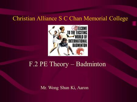 Christian Alliance S C Chan Memorial College F.2 PE Theory – Badminton Mr. Wong Shun Ki, Aaron.