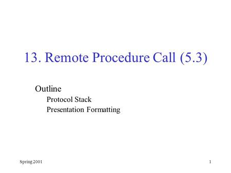 Spring 20011 13. Remote Procedure Call (5.3) Outline Protocol Stack Presentation Formatting.