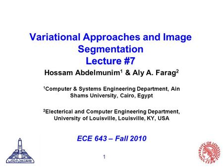 1 Lecture #7 Variational Approaches and Image Segmentation Lecture #7 Hossam Abdelmunim 1 & Aly A. Farag 2 1 Computer & Systems Engineering Department,