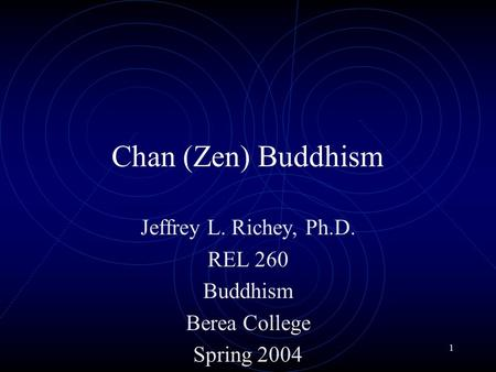 1 Chan (Zen) Buddhism Jeffrey L. Richey, Ph.D. REL 260 Buddhism Berea College Spring 2004.