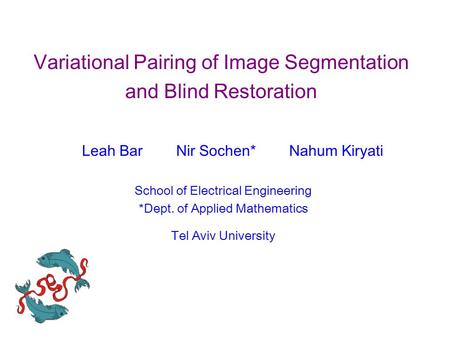 Variational Pairing of Image Segmentation and Blind Restoration Leah Bar Nir Sochen* Nahum Kiryati School of Electrical Engineering *Dept. of Applied Mathematics.