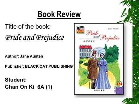 Book Review Title of the book: Pride and Prejudice Author: Jane Austen Publisher: BLACK CAT PUBLISHING Student: Chan On Ki 6A (1)