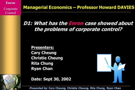 Enron Corporate Control Presented by: Cary Cheung, Christie Cheung, Rita Chung, Ryan Chan D1: What has the Enron case showed about the problems of corporate.