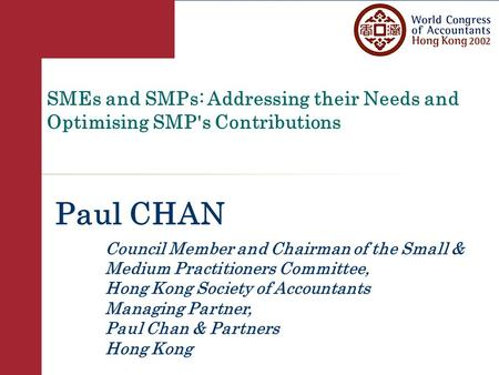 SMEs and SMPs: Addressing their Needs and Optimising SMP's Contributions Paul CHAN Council Member and Chairman of the Small & Medium Practitioners Committee,