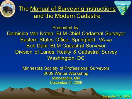 The Manual of Surveying Instructions and the Modern Cadastre Presented by: Dominica Van Koten, BLM Chief Cadastral Surveyor Eastern States Office, Springfield,