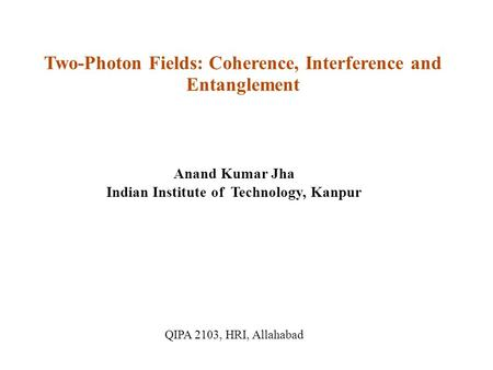Two-Photon Fields: Coherence, Interference and Entanglement Anand Kumar Jha Indian Institute of Technology, Kanpur QIPA 2103, HRI, Allahabad.