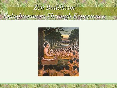 Zen Buddhism Enlightenment Through Experience. Zen: Stress on Meditation Is one of the schools in Mahayana. It takes its name from the seventh step of.