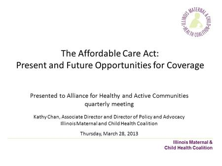 Illinois Maternal & Child Health Coalition The Affordable Care Act: Present and Future Opportunities for Coverage Presented to Alliance for Healthy and.