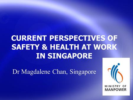 CURRENT PERSPECTIVES OF SAFETY & HEALTH AT WORK IN SINGAPORE Dr Magdalene Chan, Singapore.