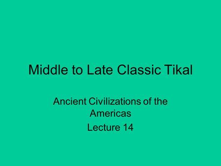 Middle to Late Classic Tikal Ancient Civilizations of the Americas Lecture 14.