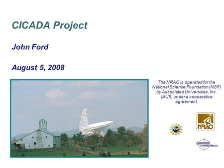 April 8/9, 2003 Green Bank GBT PTCS Conceptual Design Review John Ford August 5, 2008 CICADA Project The NRAO is operated for the National Science Foundation.