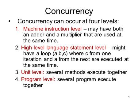 1 Concurrency Concurrency can occur at four levels: 1.Machine instruction level – may have both an adder and a multiplier that are used at the same time.
