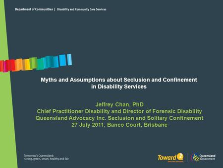 Myths and Assumptions about Seclusion and Confinement in Disability Services Jeffrey Chan, PhD Chief Practitioner Disability and Director of Forensic Disability.