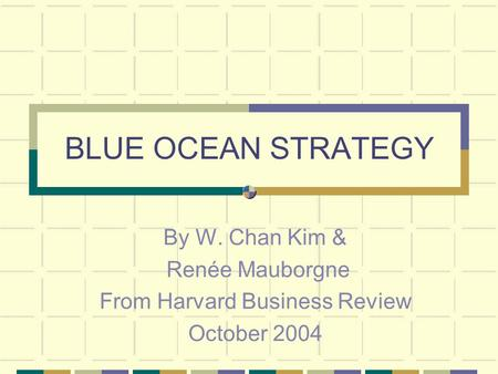 BLUE OCEAN STRATEGY By W. Chan Kim & Renée Mauborgne From Harvard Business Review October 2004.