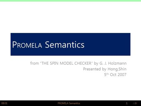 "/ PSWLAB P ROMELA Semantics from ""THE SPIN MODEL CHECKER"" by G. J. Holzmann Presented by Hong,Shin 5 th Oct 2007 08:021PROMELA Semantics."