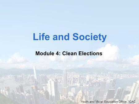 Youth and Moral Education Office, ICAC Life and Society Module 4: Clean Elections.