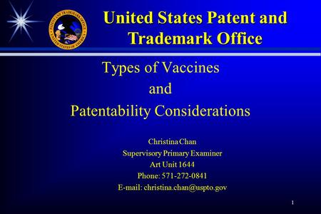 1 Types of Vaccines and Patentability Considerations Christina Chan Supervisory Primary Examiner Art Unit 1644 Phone: 571-272-0841