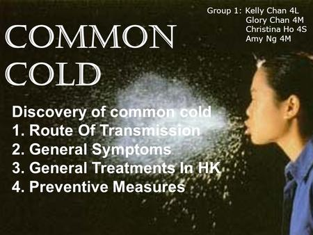 COMMON COLD Discovery of common cold 1. Route Of Transmission 2. General Symptoms 3. General Treatments In HK 4. Preventive Measures Group 1: Kelly Chan.