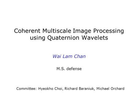 Coherent Multiscale Image Processing using Quaternion Wavelets Wai Lam Chan M.S. defense Committee: Hyeokho Choi, Richard Baraniuk, Michael Orchard.