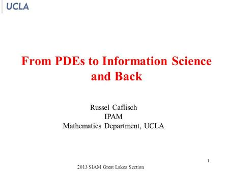 2013 SIAM Great Lakes Section From PDEs to Information Science and Back Russel Caflisch IPAM Mathematics Department, UCLA 1.
