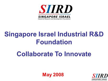 1 Singapore Israel Industrial R&D Foundation Collaborate To Innovate May 2008.