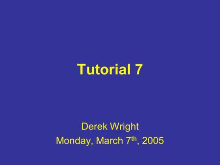 Tutorial 7 Derek Wright Monday, March 7 th, 2005.