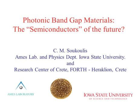 "Photonic Band Gap Materials: The ""Semiconductors"" of the future? C. M. Soukoulis Ames Lab. and Physics Dept. Iowa State University. and Research Center."